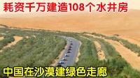 """中国在沙漠造""""绿色走廊"""",耗资千万造108个水井房,为国点赞"""