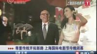 尊重传统开拓新路 上海国际电影节今晚闭幕