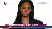 """蕾哈娜遭遇""""跟踪狂""""被迫报警 娱乐星天地 160202"""