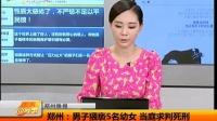 郑州:男子猥亵5名幼女 当庭求判死刑