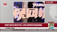 人民网娱乐频道:优酷打造符合更多年轻人娱乐消费需求的精品剧集  每日新闻报 160607