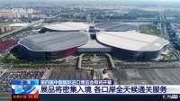 上海:第四届中国国际进口博览会即将开幕 展品将密集入境 各口岸全天候通关服务